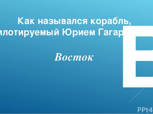 В Как назывался корабль, пилотируемый Юрием Гагариным? Восток