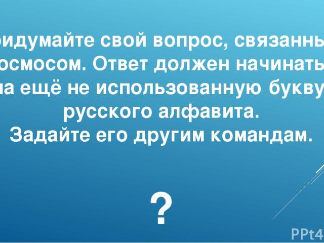 Придумайте свой вопрос, связанный с космосом. Ответ должен начинаться на ещё не использованную букву русского алфавита. Задайте его другим командам. ?