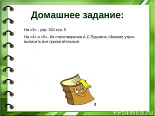 Домашнее задание: На «3» - упр. 324 стр. 5 На «4» и «5»- Из стихотворения А.С.Пу