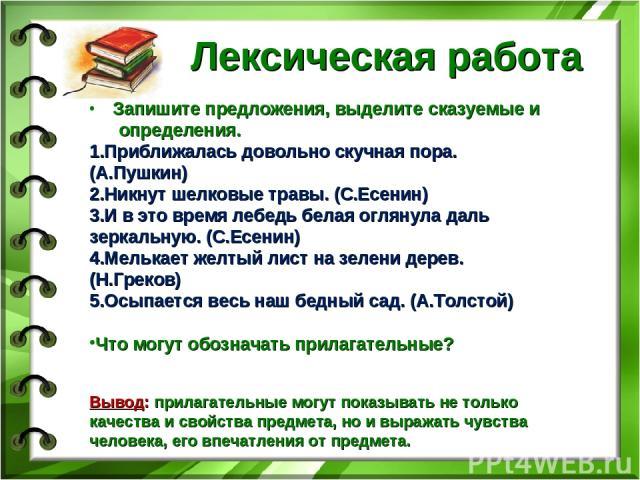 Лексическая работа Запишите предложения, выделите сказуемые и определения. Приближалась довольно скучная пора. (А.Пушкин) Никнут шелковые травы. (С.Есенин) И в это время лебедь белая оглянула даль зеркальную. (С.Есенин) Мелькает желтый лист на зелен…