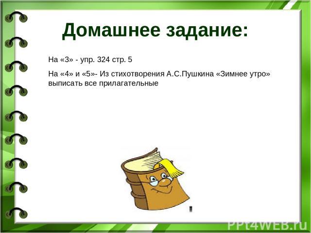 Домашнее задание: На «3» - упр. 324 стр. 5 На «4» и «5»- Из стихотворения А.С.Пушкина «Зимнее утро» выписать все прилагательные