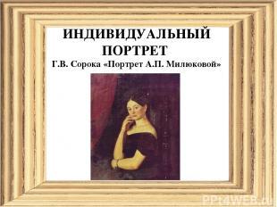 ИНДИВИДУАЛЬНЫЙ ПОРТРЕТ Г.В. Сорока «Портрет А.П. Милюковой»