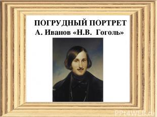 ПОГРУДНЫЙ ПОРТРЕТ А. Иванов «Н.В. Гоголь»