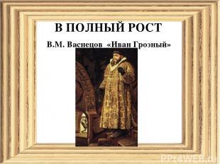 В ПОЛНЫЙ РОСТ В.М. Васнецов «Иван Грозный»
