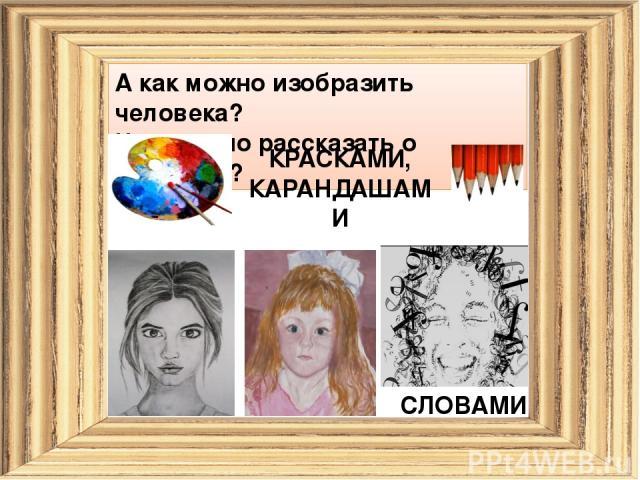 А как можно изобразить человека? Чем можно рассказать о человеке? КРАСКАМИ, КАРАНДАШАМИ СЛОВАМИ