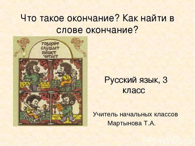 Русский язык, 3 класс Учитель начальных классов Мартынова Т.А. Что такое окончание? Как найти в слове окончание?