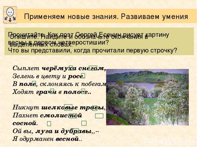 Прочитайте. Как поэт Сергей Есенин рисует картину весны в первом четверостишии? Что вы представили, когда прочитали первую строчку? Сыплет черёмуха снегом, Зелень в цвету и росе. В поле, склоняясь к побегам, Ходят грачи в полосе. Никнут шелковые тра…
