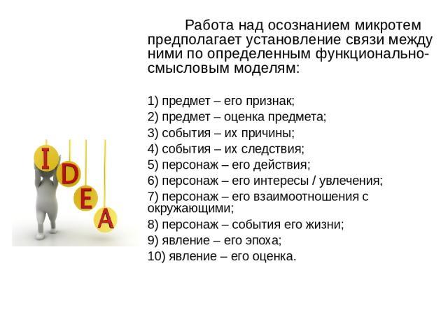 Работа над осознанием микротем предполагает установление связи между ними по определенным функционально-смысловым моделям: 1) предмет – его признак; 2) предмет – оценка предмета; 3) события – их причины; 4) события – их следствия; 5) персонаж – его …