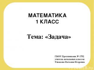 МАТЕМАТИКА 1 КЛАСС ГБОУ Прогимназия № 1752 учитель начальных классов Ушакова Нат