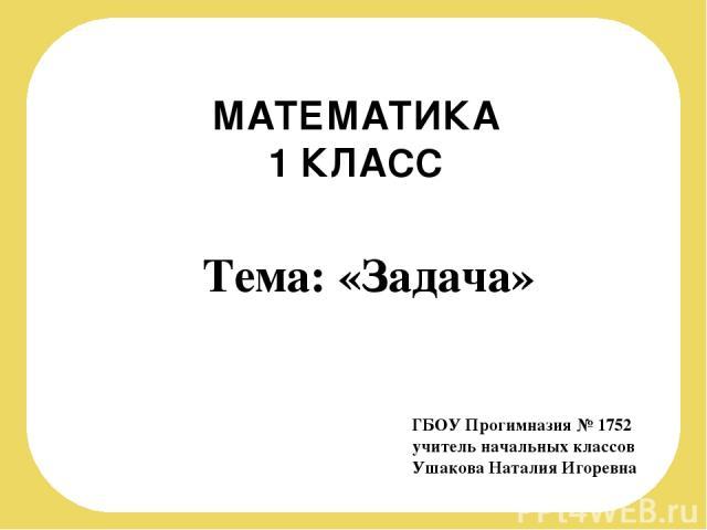МАТЕМАТИКА 1 КЛАСС ГБОУ Прогимназия № 1752 учитель начальных классов Ушакова Наталия Игоревна Тема: «Задача»