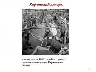 * К началу июля 1944 года было принято решение о ликвидацииКаунасского лагеря К