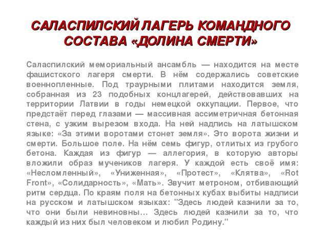 САЛАСПИЛСКИЙ ЛАГЕРЬ КОМАНДНОГО СОСТАВА «ДОЛИНА СМЕРТИ» Саласпилский мемориальный ансамбль — находится на месте фашистского лагеря смерти. В нём содержались советские военнопленные. Под траурными плитами находится земля, собранная из 23 подобных конц…