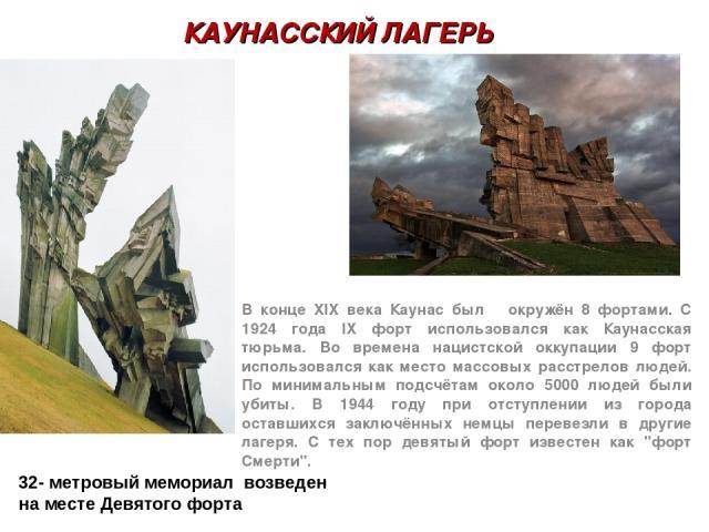 КАУНАССКИЙ ЛАГЕРЬ В конце XIX века Каунас был окружён 8 фортами. С 1924 года IX форт использовался как Каунасская тюрьма. Во времена нацистской оккупации 9 форт использовался как место массовых расстрелов людей. По минимальным подсчётам около 5000 л…