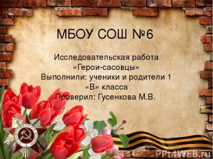 МБОУ СОШ №6 Исследовательская работа «Герои-сасовцы» Выполнили: ученики и родите