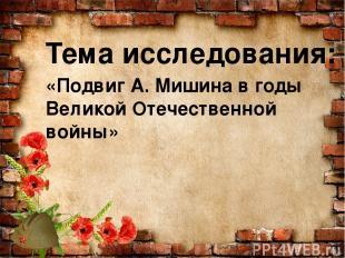 Тема исследования: «Подвиг А. Мишина в годы Великой Отечественной войны»