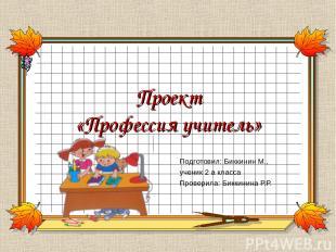 Проект «Профессия учитель» Подготовил: Биккинин М., ученик 2 а класса Проверила: