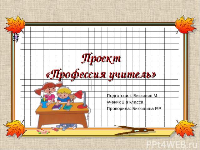 Проект «Профессия учитель» Подготовил: Биккинин М., ученик 2 а класса Проверила: Биккинина Р.Р.