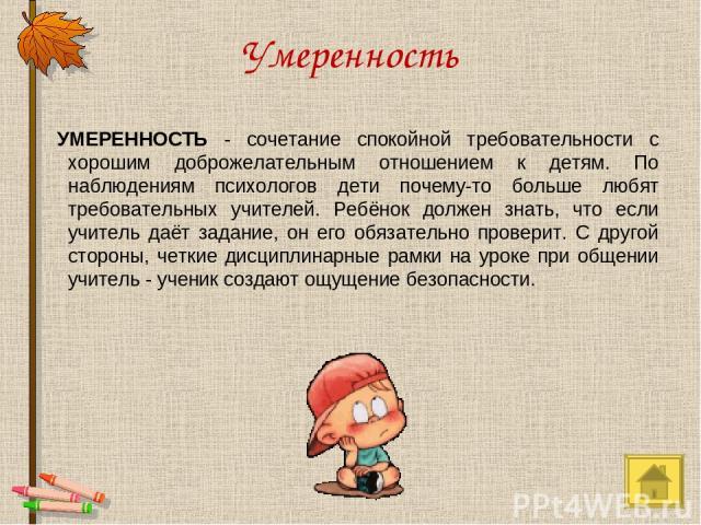 Умеренность УМЕРЕННОСТЬ - сочетание спокойной требовательности с хорошим доброжелательным отношением к детям. По наблюдениям психологов дети почему-то больше любят требовательных учителей. Ребёнок должен знать, что если учитель даёт задание, он его …