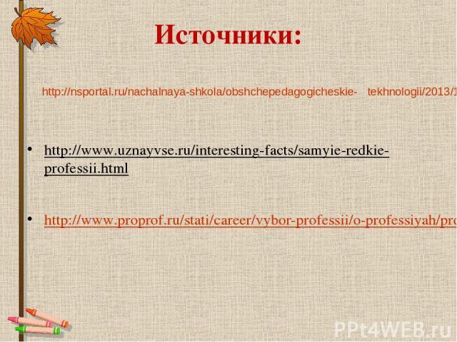 Источники: http://www.uznayvse.ru/interesting-facts/samyie-redkie-professii.html http://www.proprof.ru/stati/career/vybor-professii/o-professiyah/professiya-uchitel http://nsportal.ru/nachalnaya-shkola/obshchepedagogicheskie- tekhnologii/2013/12/06/…