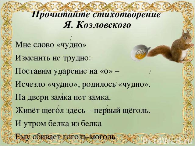 Прочитайте стихотворение Я. Козловского Мне слово «чудно» Изменить не трудно: Поставим ударение на «о» – Исчезло «чудно», родилось «чудно». На двери замка нет замка. Живёт щегол здесь – первый щёголь. И утром белка из белка Ему сбивает гоголь-моголь.