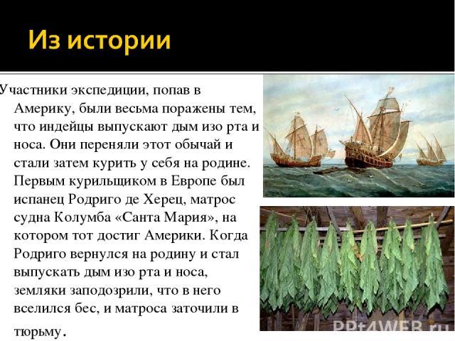 Участники экспедиции, попав в Америку, были весьма поражены тем, что индейцы выпускают дым изо рта и носа. Они переняли этот обычай и стали затем курить у себя на родине. Первым курильщиком в Европе был испанец Родриго де Херец, матрос судна Колумба…
