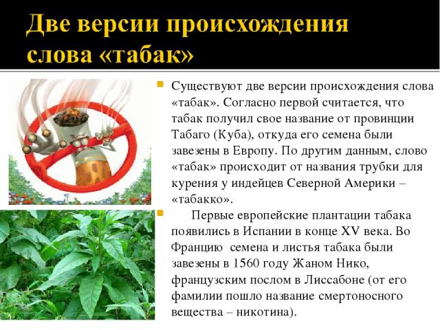 Существуют две версии происхождения слова «табак». Согласно первой считается, что табак получил свое название от провинции Табаго (Куба), откуда его семена были завезены в Европу. По другим данным, слово «табак» происходит от названия трубки для кур…