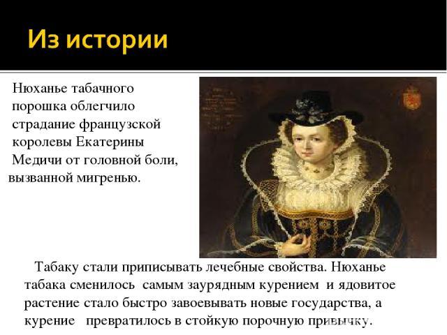 Нюханье табачного порошка облегчило страдание французской королевы Екатерины Медичи от головной боли, вызванной мигренью. Табаку стали приписывать лечебные свойства. Нюханье табака сменилось самым заурядным курением и ядовитое растение стало быстро …
