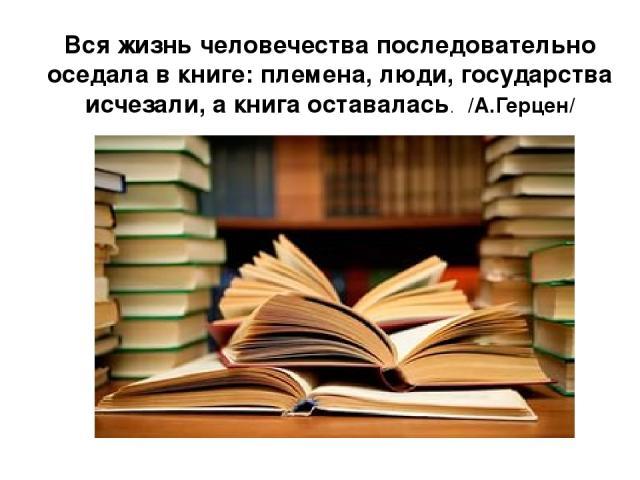 Вся жизнь человечества последовательно оседала в книге: племена, люди, государства исчезали, а книга оставалась. /А.Герцен/