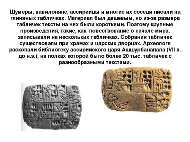 Шумеры, вавилоняне, ассирийцы и многие их соседи писали на глиняных табличках. Материал был дешевым, но из-за размера табличек тексты на них были короткими. Поэтому крупные произведения, такие, как повествование о начале мира, записывали на нескольк…