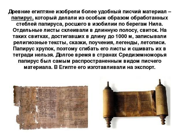 Древние египтяне изобрели более удобный писчий материал – папирус, который делали из особым образом обработанных стеблей папируса, росшего в изобилии по берегам Нила. Отдельные листы склеивали в длинную полосу, свиток. На таких свитках, достигавших …