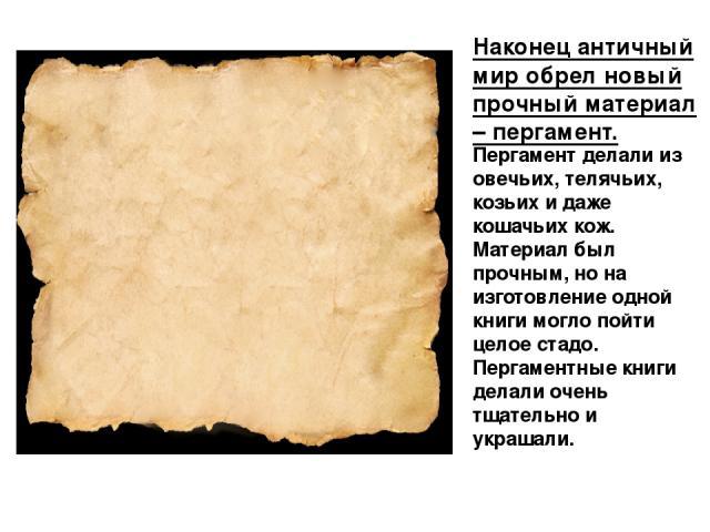 Наконец античный мир обрел новый прочный материал – пергамент. Пергамент делали из овечьих, телячьих, козьих и даже кошачьих кож. Материал был прочным, но на изготовление одной книги могло пойти целое стадо. Пергаментные книги делали очень тщательно…