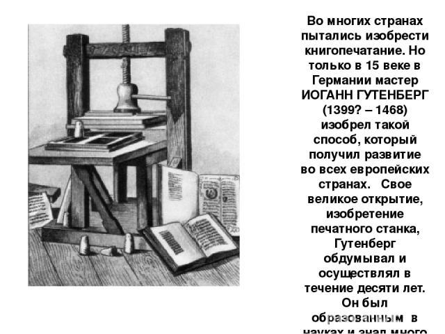 Во многих странах пытались изобрести книгопечатание. Но только в 15 веке в Германии мастер ИОГАНН ГУТЕНБЕРГ (1399? – 1468) изобрел такой способ, который получил развитие во всех европейских странах. Свое великое открытие, изобретение печатного ста…