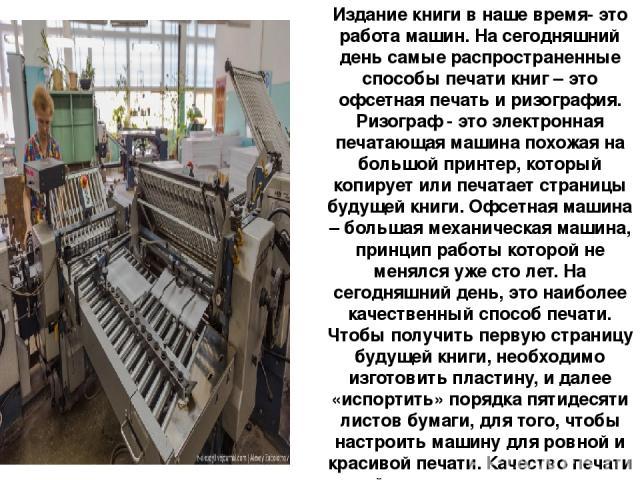 Издание книги в наше время- это работа машин. На сегодняшний день самые распространенные способы печати книг – это офсетная печать и ризография. Ризограф - это электронная печатающая машина похожая на большой принтер, который копирует или печатает с…
