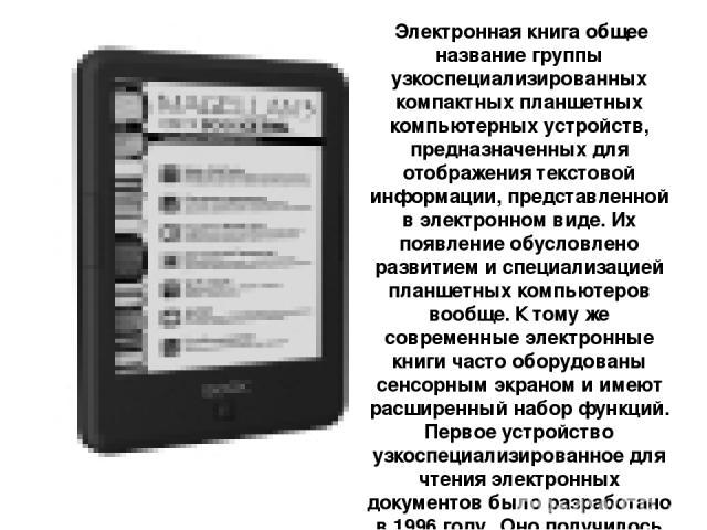 Электронная книга общее название группы узкоспециализированных компактных планшетных компьютерных устройств, предназначенных для отображения текстовой информации, представленной в электронном виде. Их появление обусловлено развитием и специализацией…
