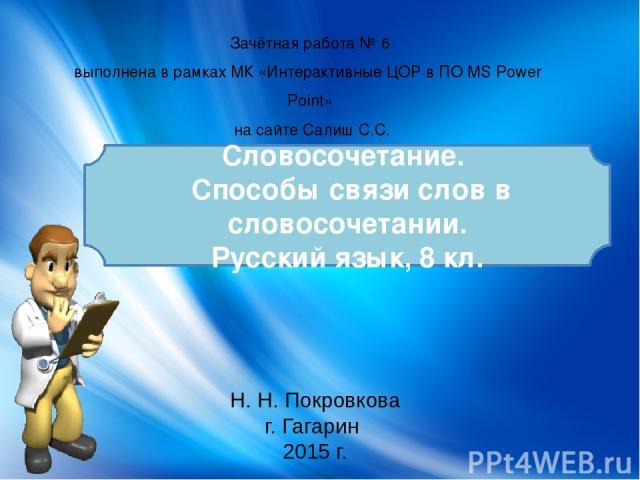 Н. Н. Покровкова г. Гагарин 2015 г. Зачётная работа № 6 выполнена в рамках МК «Интерактивные ЦОР в ПО MS Power Point» на сайте Салиш С.С. Словосочетание. Способы связи слов в словосочетании. Русский язык, 8 кл.