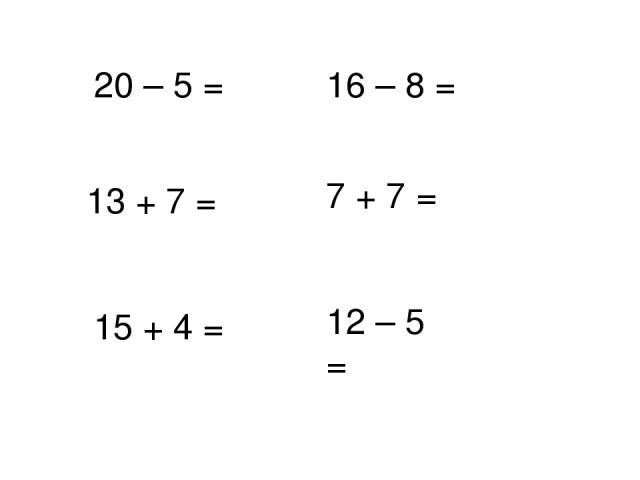 20 – 5 = 13 + 7 = 16 – 8 = 7 + 7 = 12 – 5 = 15 + 4 =