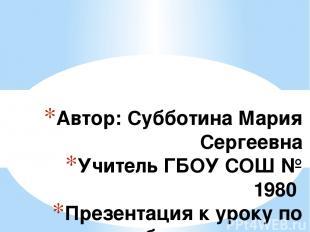 Автор: Субботина Мария Сергеевна Учитель ГБОУ СОШ № 1980 Презентация к уроку по