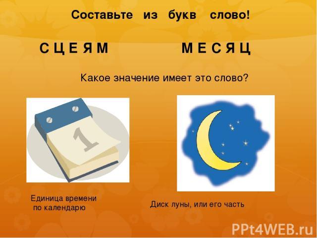 Составьте из букв слово! С Ц Е Я М М Е С Я Ц Какое значение имеет это слово? Единица времени по календарю Диск луны, или его часть