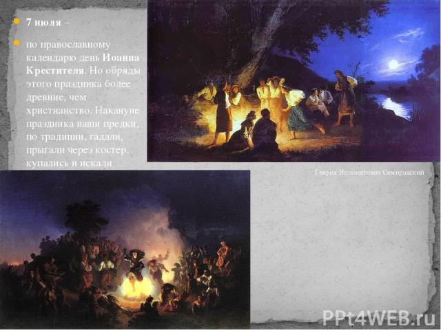 7 июля – по православному календарю день Иоанна Крестителя. Но обряды этого праздника более древние, чем христианство. Накануне праздника наши предки, по традиции, гадали, прыгали через костер, купались и искали клады. Назывался праздник – Иван Купа…