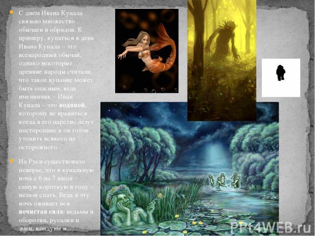 С днем Ивана Купала связано множество обычаев и обрядов. К примеру, купаться в день Ивана Купала – это всенародный обычай, однако некоторые древние народы считали, что такое купание может быть опасным, ведь именинник – Иван Купала – это водяной, кот…