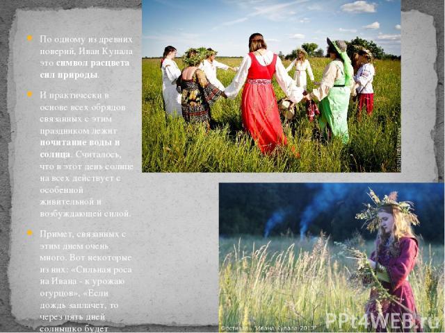 По одному из древних поверий, Иван Купала это символ расцвета сил природы. И практически в основе всех обрядов связанных с этим праздником лежит почитание воды и солнца. Считалось, что в этот день солнце на всех действует с особенной живительной и в…