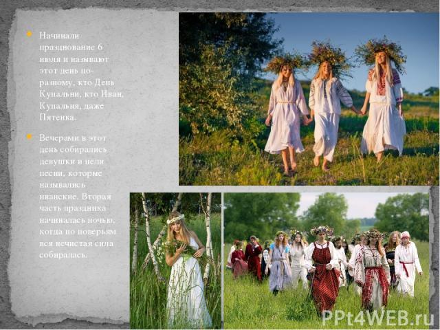 Начинали празднование 6 июля и называют этот день по-разному, кто День Купальни, кто Иван, Купальня, даже Пятенка. Вечерами в этот день собирались девушки и пели песни, которые назывались иванские. Вторая часть праздника начиналась ночью, когда по п…