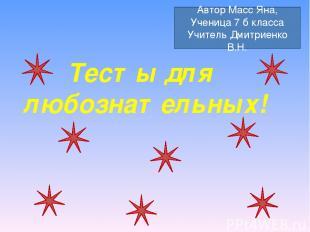 Тесты для любознательных! Автор Масс Яна, Ученица 7 б класса Учитель Дмитриенко