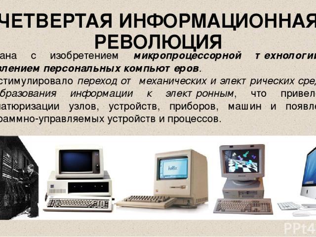 ЧЕТВЕРТАЯ ИНФОРМАЦИОННАЯ РЕВОЛЮЦИЯ Связана с изобретением микропроцессорной технологии и появлением персональных компьютеров. Это стимулировало переход от механических и электрических средств преобразования информации к электронным, что привело к ми…