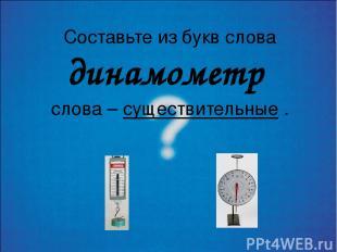 Составьте из букв слова динамометр слова – существительные .