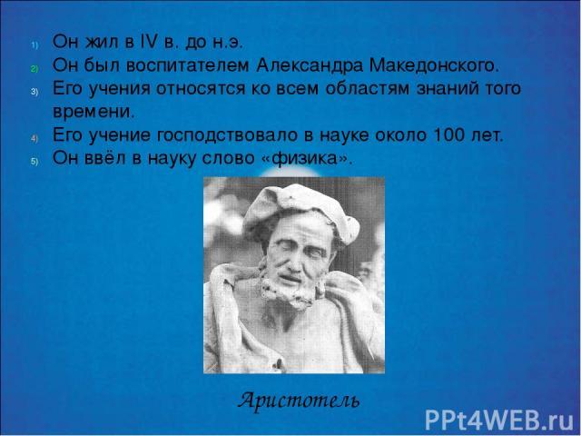 Он жил в IV в. до н.э. Он был воспитателем Александра Македонского. Его учения относятся ко всем областям знаний того времени. Его учение господствовало в науке около 100 лет. Он ввёл в науку слово «физика». Аристотель