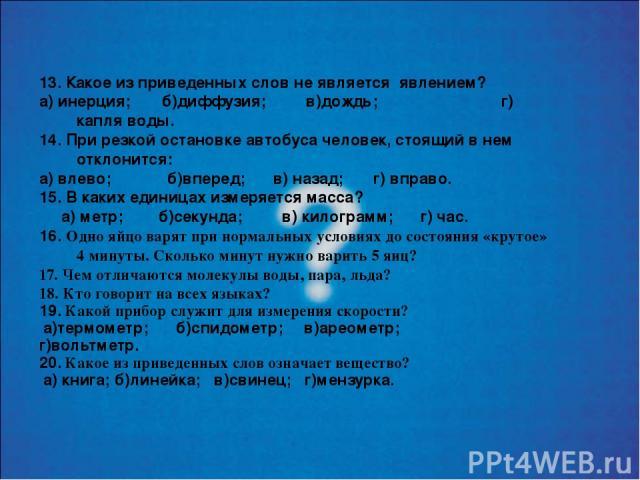 13. Какое из приведенных слов не является явлением? а) инерция; б)диффузия; в)дождь; г) капля воды. 14. При резкой остановке автобуса человек, стоящий в нем отклонится: а) влево; б)вперед; в) назад; г) вправо. 15. В каких единицах измеряется масса? …