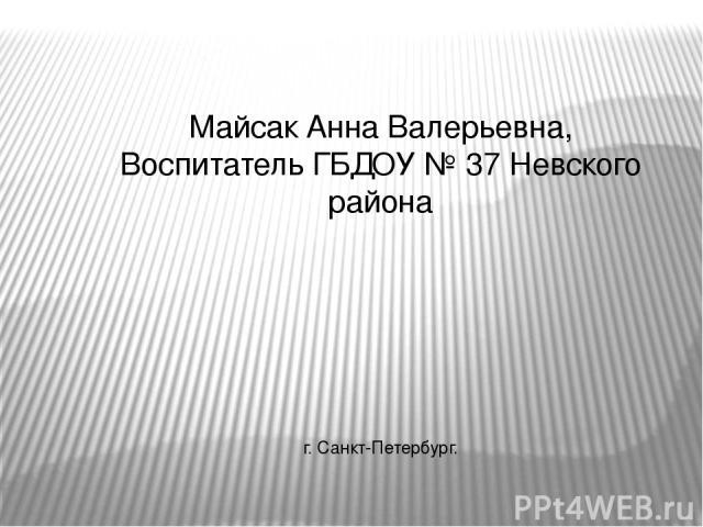 Майсак Анна Валерьевна, Воспитатель ГБДОУ № 37 Невского района г. Санкт-Петербург.
