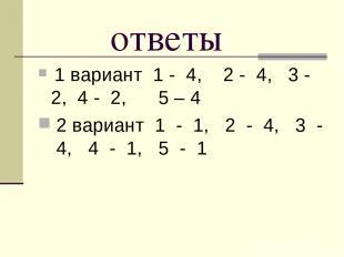ответы 1 вариант 1 - 4, 2 - 4, 3 - 2, 4 - 2, 5 – 4 2 вариант 1 - 1, 2 - 4, 3 - 4