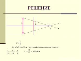 РЕШЕНИЕ F D L F= 1 D F=1/5=0.2м=20см F 2F = = 1 = = 2 L D L D 2 6/2=3см Из подоб